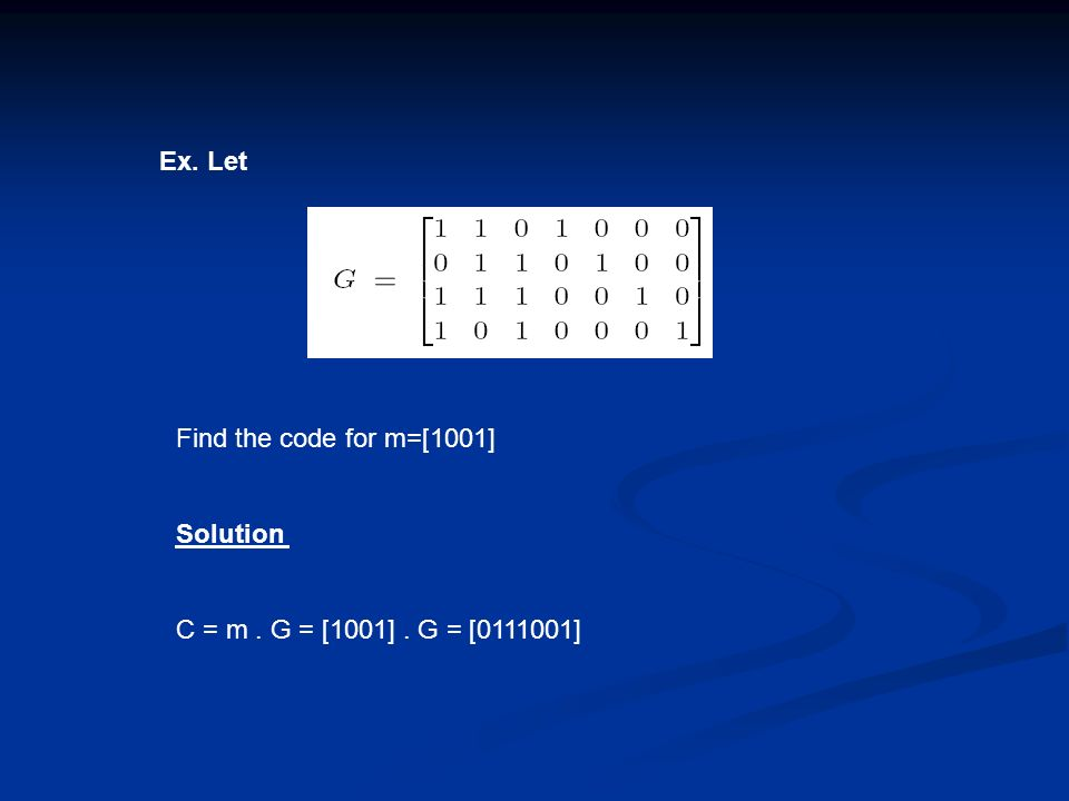 Ex. Let Find the code for m=[1001] Solution C = m . G = [1001] . G = [0111001]